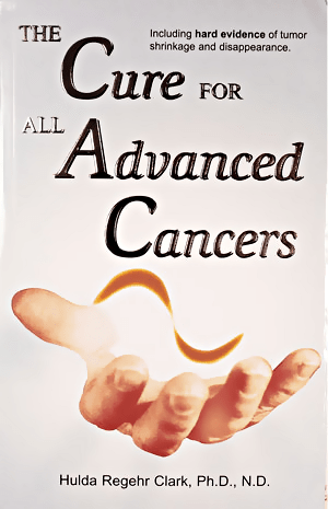 The Cure for All Advanced Cancers by Dr. Hulda Clark